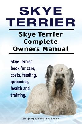 Skye Terrier. Skye Terrier Complete Owners Manual. Skye Terrier Book for Care, Costs, Feeding, Grooming, Health and Training. - Hoppendale, George