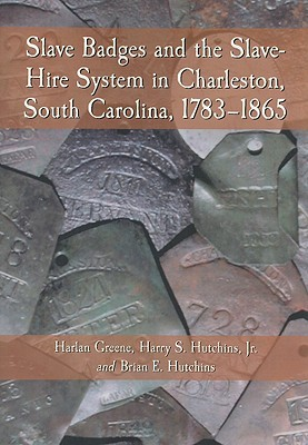 Slave Badges and the Slave-Hire System in Charleston, South Carolina, 1783-1865 - Greene, Harlan