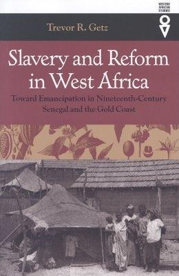 Slavery and Reform in West Africa: Toward Emancipation in Nineteenth-Century Senegal and the Gold Coast - Getz, Trevor R, Professor