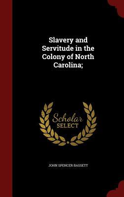 Slavery and Servitude in the Colony of North Carolina; - Bassett, John Spencer