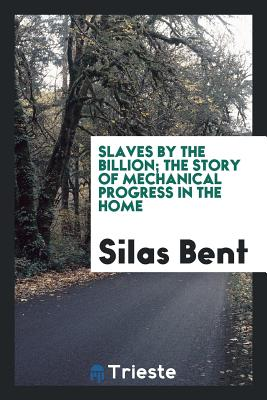 Slaves by the Billion; The Story of Mechanical Progress in the Home - Bent, Silas
