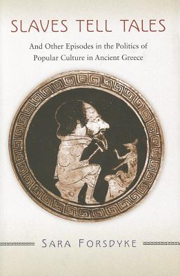 Slaves Tell Tales: And Other Episodes in the Politics of Popular Culture in Ancient Greece - Forsdyke, Sara