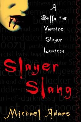 Slayer Slang: A Buffy the Vampire Slayer Lexicon - Adams, Michael