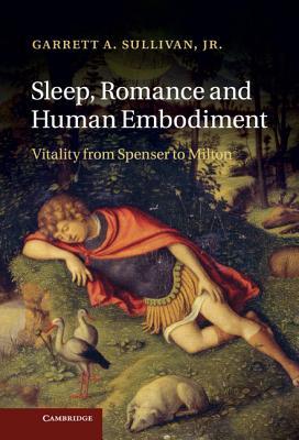 Sleep, Romance and Human Embodiment: Vitality from Spenser to Milton - Sullivan, Garrett A., Jr.
