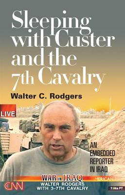 Sleeping with Custer and the 7th Cavalry: An Embedded Reporter in Iraq - Rodgers, Walter C