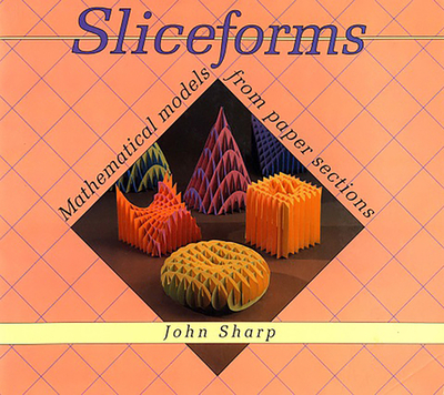 Sliceforms: Mathematical Models from Paper Sections - Sharp, John