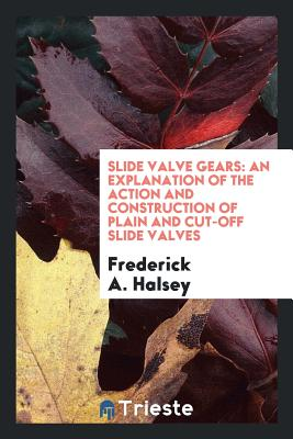 Slide Valve Gears: An Explanation of the Action and Construction of Plain and Cut-Off Slide Valves - Halsey, Frederick A
