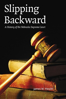 Slipping Backward: A History of the Nebraska Supreme Court - Hewitt, James W