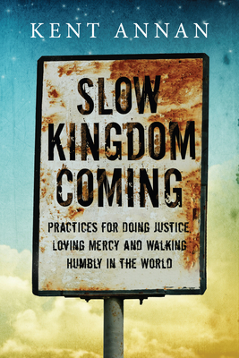 Slow Kingdom Coming: Practices for Doing Justice, Loving Mercy and Walking Humbly in the World - Annan, Kent