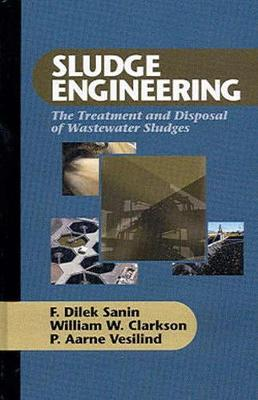 Sludge Engineering: The Treatment and Disposal of Wastewater Sludges - Sanin, F. Dilek, and Clarkson, William W., and Vesilind, P. Aarne