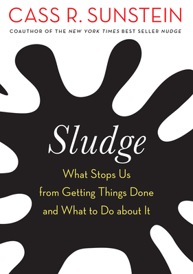 Sludge: What Stops Us from Getting Things Done and What to Do about It - Sunstein, Cass R