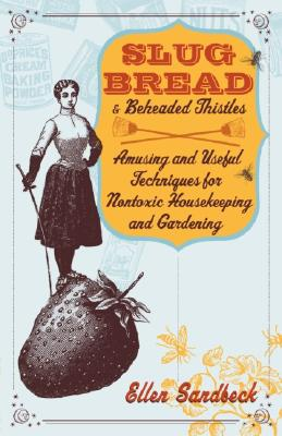 Slug Bread and Beheaded Thistles: Amusing and Useful Techniques for Nontoxic Housekeeping and Gardening - Sandbeck, Ellen