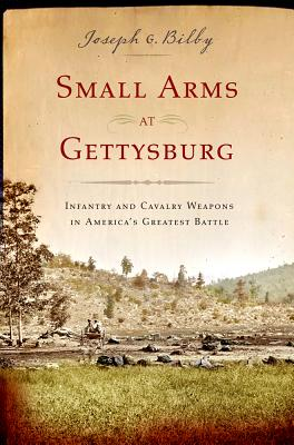 Small Arms at Gettysburg: Infantry and Cavalry Weapons in America's Greatest Battle - Bilby, Joseph G