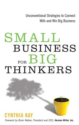 Small Business for Big Thinkers: Unconventional Strategies to Connect with and Win Big Business - Kay, Cynthia