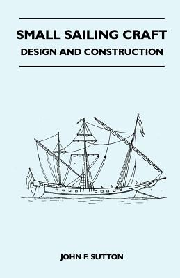 Small Sailing Craft - Design and Construction - Sutton, John F