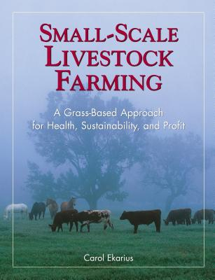 Small-Scale Livestock Farming: A Grass-Based Approach for Health, Sustainability, and Profit - Ekarius, Carol