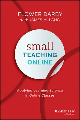 Small Teaching Online: Applying Learning Science in Online Classes - Darby, Flower, and Lang, James M