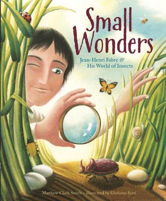 Small Wonders: Jean-Henri Fabre and His World of Insects - Smith, Matthew Clark