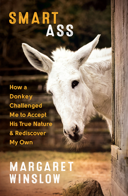 Smart Ass: How a Donkey Challenged Me to Accept His True Nature & Rediscover My Own - Winslow, Margaret