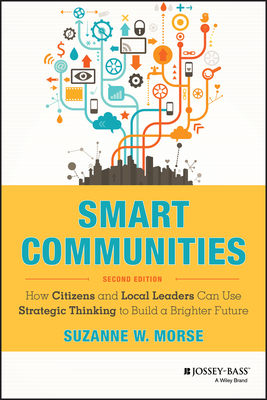Smart Communities: How Citizens and Local Leaders Can Use Strategic Thinking to Build a Brighter Future - Morse, Suzanne W