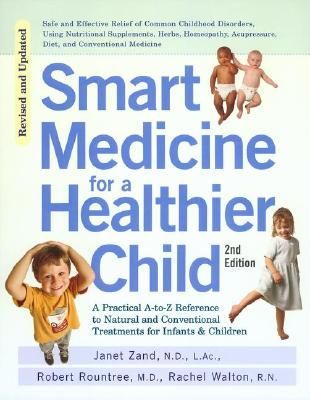 Smart Medicine for a Healthier Child: The Practical A-To-Z Reference to Natural and Conventional Treatments for Infants & Children, Second Edition - Zand, Janet, O.M.D., and Rountree, Robert, M.D., and Walton, Rachel