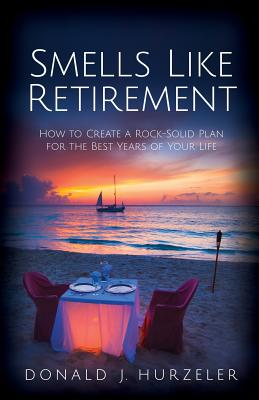 Smells Like Retirement: How to Create a Rock-Solid Plan for the Best Years of Your Life - Hurzeler, Donald J