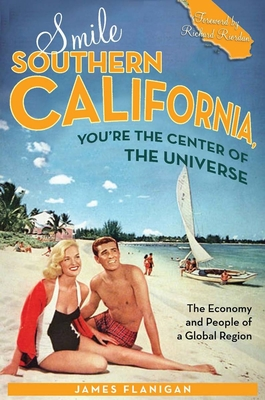 Smile Southern California, You're the Center of the Universe: The Economy and People of a Global Region - Flanigan, James