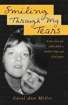 Smiling Through My Tears: A True Story of a Child's Faith, a Mother's Hope and God's Grace - Miller, Carol Ann