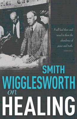 Smith Wigglesworth on Healing - Wigglesworth, Smith