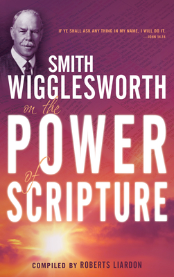 Smith Wigglesworth on the Power of Scripture - Wigglesworth, Smith, and Liardon, Roberts (Compiled by)