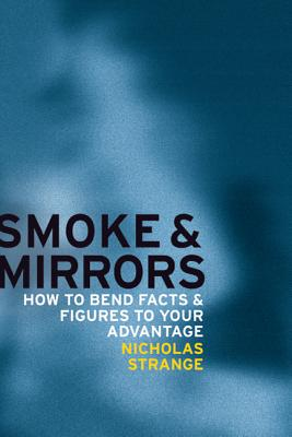 Smoke and Mirrors: How to Bend Facts and Figures to Your Advantage - Strange, Nicholas