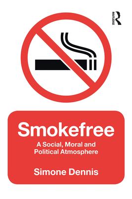 Smokefree: A Social, Moral and Political Atmosphere - Dennis, Simone