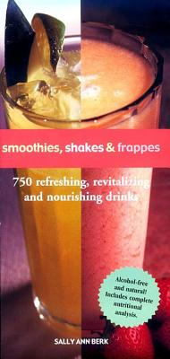Smoothies, Shakes & Frappes: 750 Refreshing, Revitalizing and Nourishing Drinks -