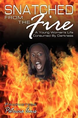 Snatched from the Fire: A Young Woman's Life Consumed by Darkness - Amis, Patricia