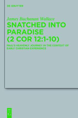 Snatched Into Paradise (2 Cor 12:1-10): Paul's Heavenly Journey in the Context of Early Christian Experience - Wallace, James Buchanan