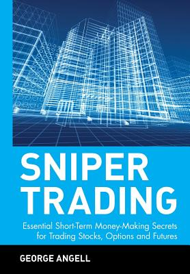 Sniper Trading: Essential Short-Term Money-Making Secrets for Trading Stocks, Options, and Futures - Angell, George