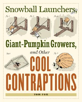 Snowball Launchers, Giant-Pumpkin Growers, and Other Cool Contraptions - Fox, Tom