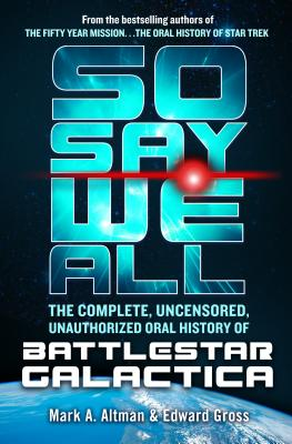 So Say We All: The Complete, Uncensored, Unauthorized Oral History of Battlestar Galactica - Gross, Edward, and Altman, Mark A