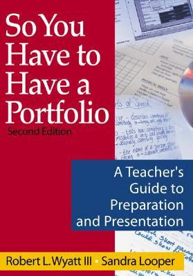So You Have to Have a Portfolio: A Teacher's Guide to Preparation and Presentation - Wyatt, Robert L, and Looper, Sandra K