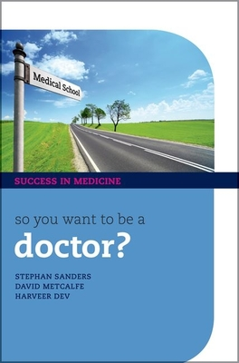 So You Want to be a Doctor?: The Ultimate Guide to Getting into Medical School - Sanders, Stephan, and Metcalfe, David, and Dev, Harveer