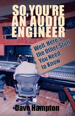 So, You're an Audio Engineer: Well Here's the Other Stuff You Need to Know - Hampton, Dave