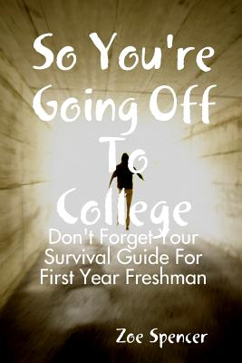 So You're Going Off to College: Don't Forget Your Survival Guide for First Year Freshman - Spencer, Zoe, Professor