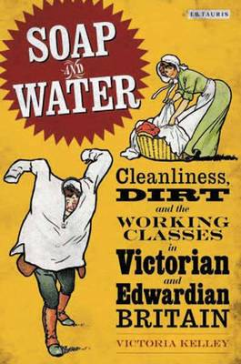 Soap and Water: Cleanliness, Dirt and the Working Classes in Victorian and Edwardian Britain - Kelley, Victoria