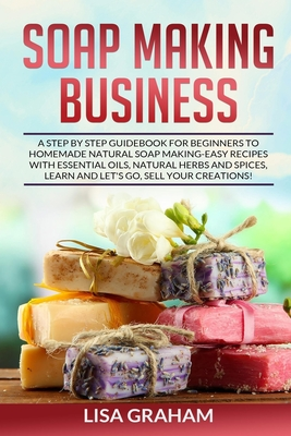 Soap Making Business: A Step By Step Guidebook For Beginners To Homemade Natural Soap Making, Learn And Sell Your Creations. - Graham, Lisa