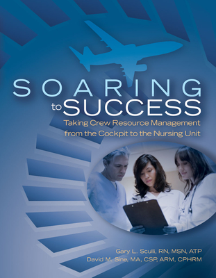 Soaring to Success: Taking Crew Resource Management from the Cockpit to the Nursing Unit - Sculli, Gary L