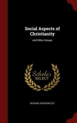 Social Aspects of Christianity: And Other Essays - Ely, Richard Theodore