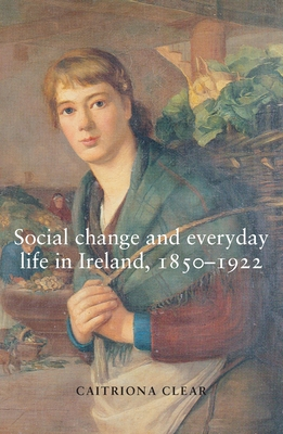 Social Change and Everyday Life in Ireland, 1850-1922 - Clear, Caitriona