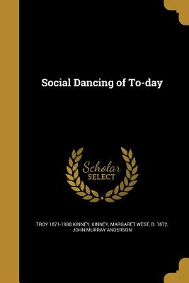 Social Dancing of To-Day - Kinney, Troy 1871-1938, and Kinney, Margaret West B 1872 (Creator), and Anderson, John Murray