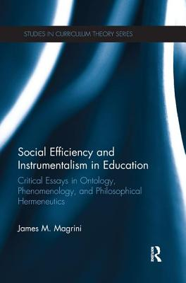 Social Efficiency and Instrumentalism in Education: Critical Essays in Ontology, Phenomenology, and Philosophical Hermeneutics - Magrini, James M