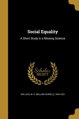 Social Equality: A Short Study in a Missing Science - Mallock, W H (William Hurrell) 1849-1 (Creator)